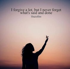I forgive a lot but I never forget what's said and done.