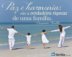 Paz e harmonia: Eis a verdadeira riqueza de uma família. -Benjamin Franklin