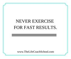 Never exercise for fast results. (Brooke Castillo) | TheLifeCoachSchool.com