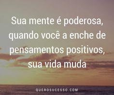 Sua mente é poderosa, quando você a enche de pensamentos positivos, sua vida muda! #querosucesso #sucesso #citacao #sucessosempre #pensamentospositivos