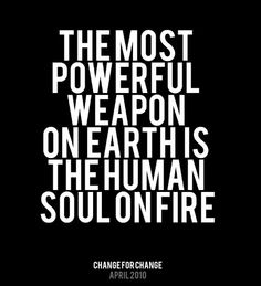 """The most powerful weapon on earth is the human soul on fire."""