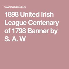 1898 United Irish League Centenary of 1798 Banner by S. A. W