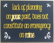 Lack of your preparation is NOT my emergency - soooo true!