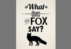 There's one sound that no one knows.  What does the fox say?    A super awesome printable inspired by the super awesome viral video by Ylvis. Available in custom colors.