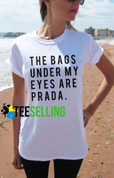 The Bags Under My Eyes are Prada T shirt Adult Unisex men and women - Our T Shirts are individually customized and printed for every single order. Cute Graphic Tees, Graphic Shirts, Men And Women, Workout Shirts, My Eyes, Prada, How To Look Better, Unisex, Hoodies