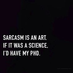 Sarcasm is an art, if it was a science I'd have my phd.