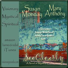 """""""Clara Summers inherits an ancient power that comes with a price…Unveiling the Spirit World."""" To See Clearly – A Novel of Mystical Enchantment visionarynovels.com susanmonday.com amazon.com barnesandnobel.com ibooks.com too! Adventurous, romantic fast read for the lover of happy endings. Mystical and deep, loved writing the journey and development of the main characters. Full of suspense and unworldly trouble. Hope you enjoy it! Love to Read … Love to Write … Romance !"""