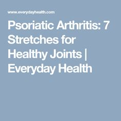 Psoriatic Arthritis: 7 Stretches for Healthy Joints | Everyday Health