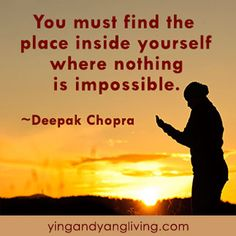 "#Zen Message: ""You must find the place within yourself where nothing is impossible."" ~Deepak Chopra 