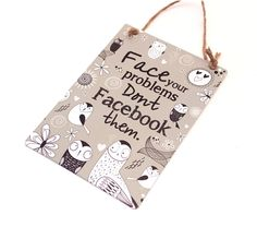 Face your problems don't Facebook them Plaque  A fun metal plaque with brown twine hanger decorated with a humorous quote that a lot of people can relate to Face your problems don't Facebook them A fun gift choice   £6.99