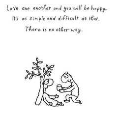 """""""""""Love one another and you will be happy. It's as simple and difficult as that. There is no other way"""" - Leunig"""" Choose Quotes, Quotes To Live By, Melbourne, Sydney, Everybody Hurts, Motivational Quotes, Inspirational Quotes, Wedding Posters, Love Is Everything"""