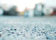 Walk away or come back ...