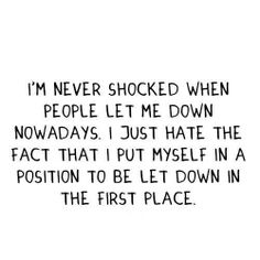 True though everytime I get hurt I blame myself for being in the position of getting hurt in the first place....