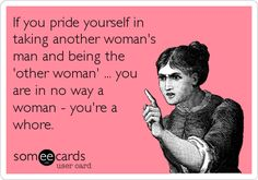 If you pride yourself in taking another woman's man and being the 'other woman' ... you are in no way a woman - you're a whore.
