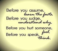 Before you assume, learn the facts. Before you judge, understand why. Before you hurt someone, feel. Before you speak, think. ~Word.