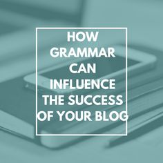 How Grammar Can Influence The Success of Your Blog