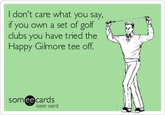 I don't care what you say, if you own a set of golf clubs you have tried the Happy Gilmore tee off.