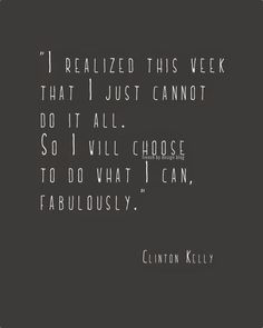 I realized this week that I just cannot do it all. So I will choose to do what I can fabulously. -Clinton Kelly Quote #quotes #selfcare