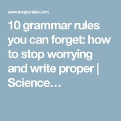 10 grammar rules you can forget: how to stop worrying and write proper | Science…