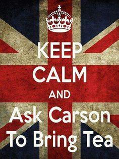 Keep calm and ask Carson to brig tea