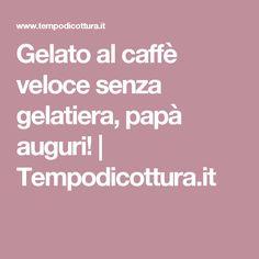 Gelato al caffè veloce senza gelatiera, papà auguri! | Tempodicottura.it