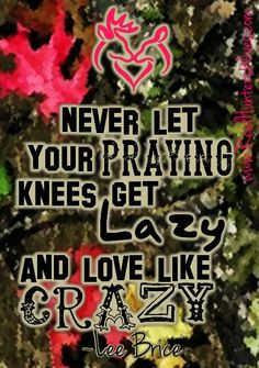 never let your praying knees get lazy and love like crazy. Love Like Crazy by Lee Brice