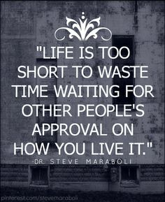 """Life is Too Short To Waste Time Waiting for Other Peoples Approval on How You Live It.""    Dr Steve Maraboli"