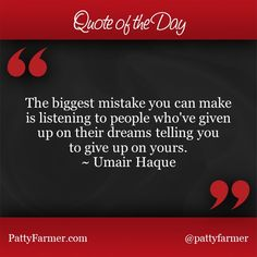 """""""The biggest mistake you can make is listening to people who've given up on their dreams telling you to give up on yours."""" ~ Umair Haque"""