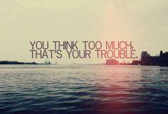 Piensas demasiado, ese es tú problema.