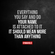 Everything You Say And Do  Your name is attached to it, it should mean more than anything.  More motivation: https://www.gymaholic.co  #fitness #motivation #workout