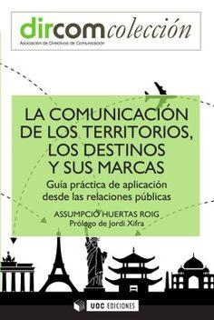 La Comunicación de los territorios, los destinos y sus marcas : guía práctica de aplicación desde las relaciones públicas / Assumpció Huertas Roig ; [prólogo de Jordi Xifra]