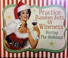 Practice Random Acts of Wineness During the Holidays! Cheers!