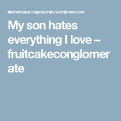 My son hates everything I love – fruitcakeconglomerate