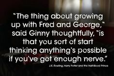 """""""The thing about growing up with Fred and George,"""" said Ginny thoughtfully, """"is that you sort of start thinking anything's possible if you'v..."""