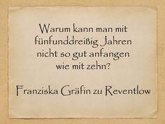 Warum kann man mit fünfunddreißig Jahren nicht so gut anfangen wie mit zehn?  Franziska Gräfin zu Reventlow  http://zumgeburtstag.org/geburtstagssprueche/warum-kann-man/