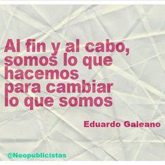 """""""Al fin y al cabo, somos lo que hacemos para cambiar lo que somos""""... Eduardo Galeano"""