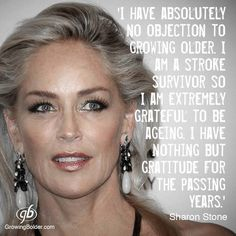 """Sharon Stone turns 57 on Tuesday and couldn't be happier about being another year older. Stone suffered a brain hemorrhage in 2001, and it changed her life. """"Because I faced the very real possibility of not getting old, that is when getting old became a thing of tremendous gratitude for me. I have such gratitude for my age. Getting older is my goal. As it should be for every right-minded person."""""""