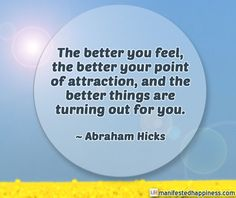 The better you feel, the better things are turning out for you. ~ Abraham Hicks