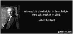 Wissenschaft ohne Religion ist lahm, Religion ohne Wissenschaft ist blind. (Albert Einstein)