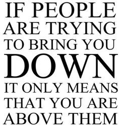 Quote van de dag: If people are trying to bring you down it only means that you are above them.