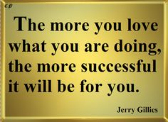 The more you love what you are doing, the more successful it will be for you. - Jerry Gillies