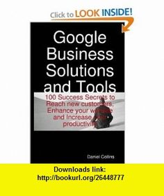 Google Business Solutions and Tools 100 Success Secrets to Reach new customers, Enhance your website and Increase your productivity (9781921573033) Daniel Collins , ISBN-10: 1921573031  , ISBN-13: 978-1921573033 ,  , tutorials , pdf , ebook , torrent , downloads , rapidshare , filesonic , hotfile , megaupload , fileserve