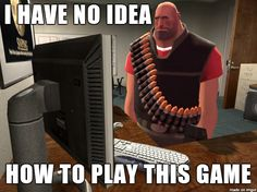 This is what i was like when I got on TF2 for the first time....