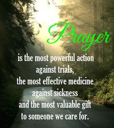 Prayer is the most powerful action against trials,  the most effective medicine against sickness  and the most valuable gift to someone we care for.
