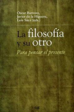 La filosofía y su otro : para pensar el presente / Óscar Barroso, Javier de la Higuera y Luis Sáez (eds.)