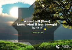 """""""A soul will [then] know what it has brought [with it]."""" (Quran 81:14)"""