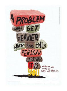 A problem will get heavier when the only one carrying it is you. Ask for help. Great Quotes, Quotes To Live By, Inspirational Quotes, Quick Quotes, Motivational, Words Quotes, Wise Words, Sayings, Words Worth