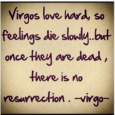 Virgos love hard, so feelings die slowing...but once they are dead, there is not resurrection. -Virgo-