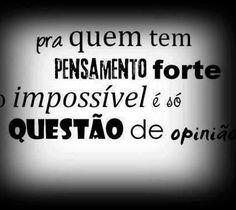 Pra quem tem pensamento forte o impossível é só questão de opinião.
