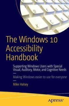 The Windows 10 Accessibility Handbook: Supporting Windows Users With Special Visual, Auditory, Motor, and Cogniti...
